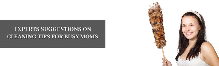 Experts suggestions on Cleaning tips for busy moms